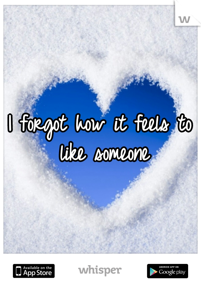 I forgot how it feels to like someone