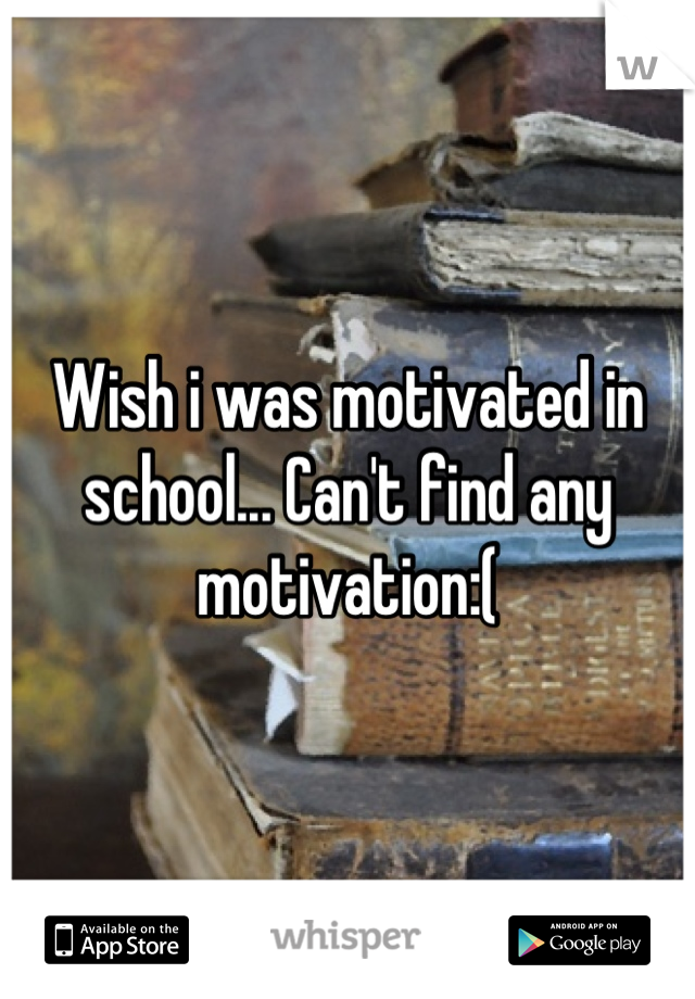 Wish i was motivated in school... Can't find any motivation:(