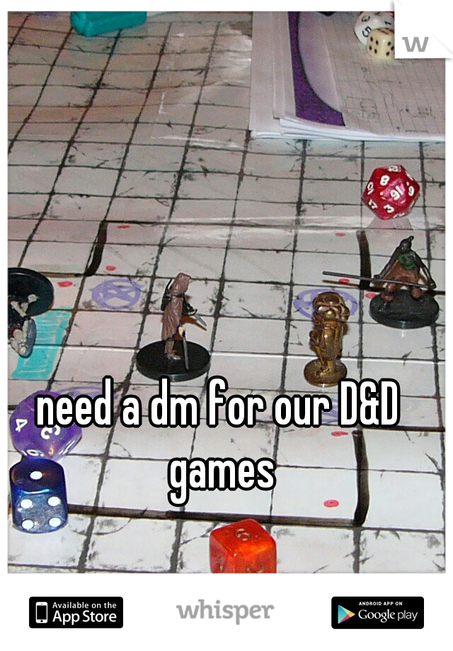 need a dm for our D&D games