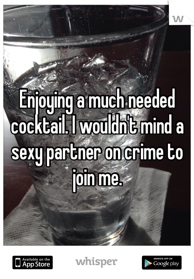 Enjoying a much needed cocktail. I wouldn't mind a sexy partner on crime to join me.