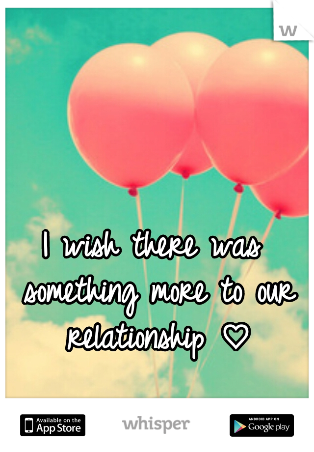 I wish there was something more to our relationship ♡