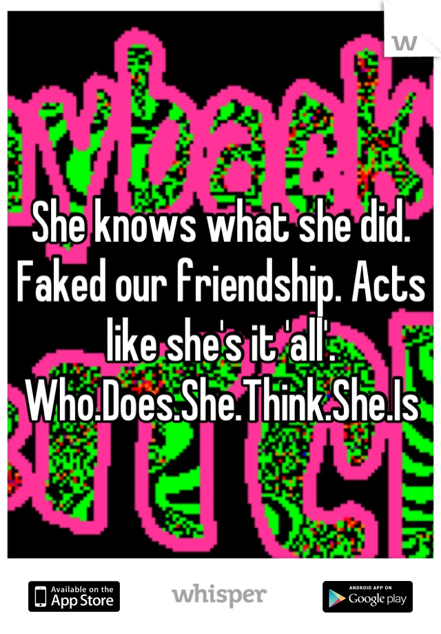 She knows what she did. Faked our friendship. Acts like she's it 'all'. Who.Does.She.Think.She.Is