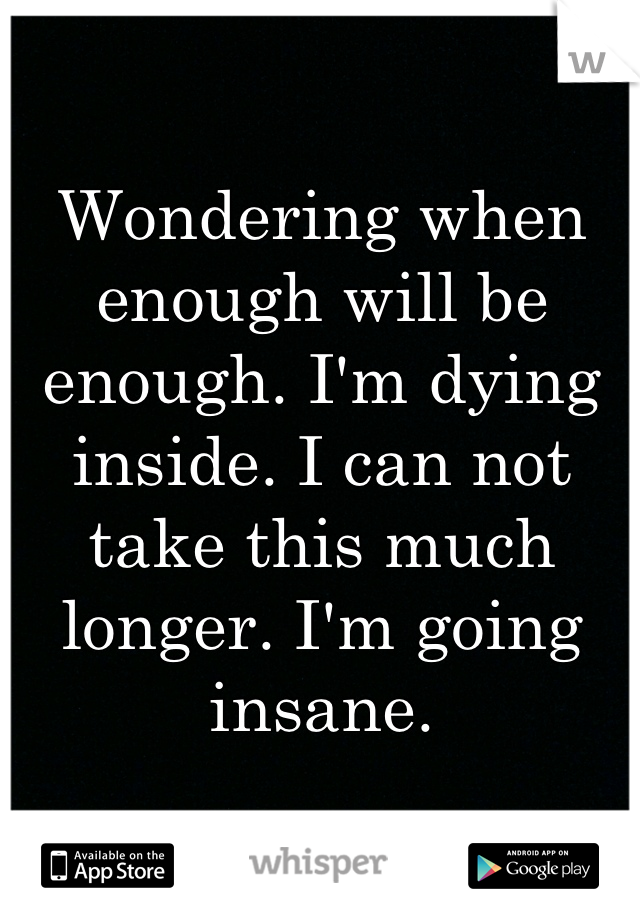 Wondering when enough will be enough. I'm dying inside. I can not take this much longer. I'm going insane.