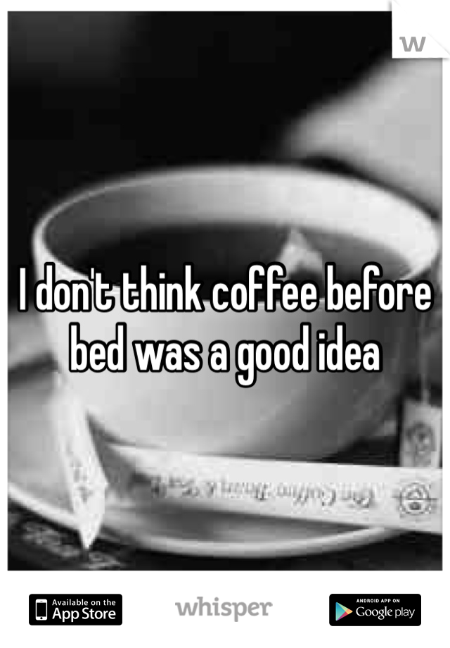 I don't think coffee before bed was a good idea