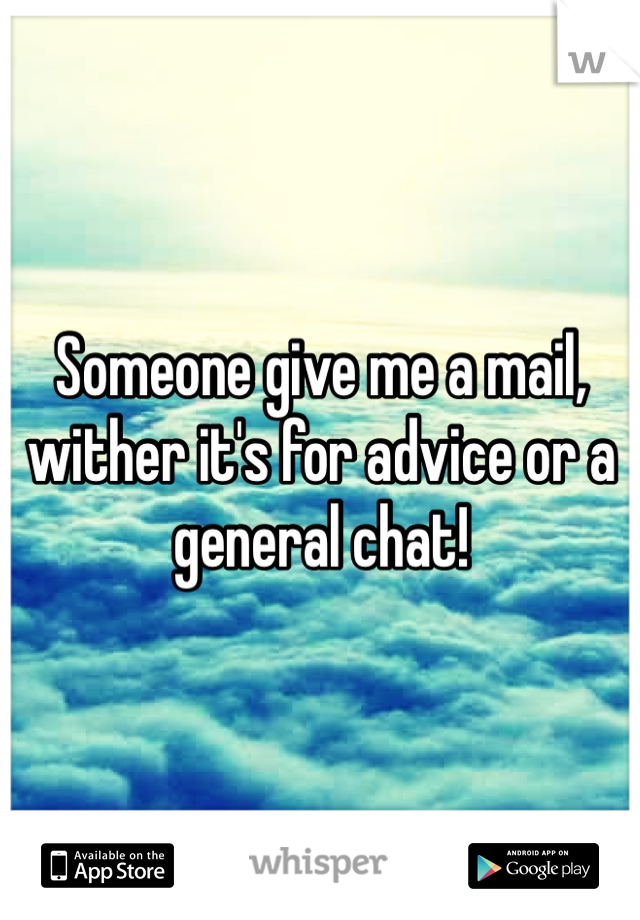 Someone give me a mail, wither it's for advice or a general chat!