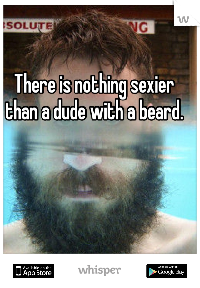 There is nothing sexier than a dude with a beard.