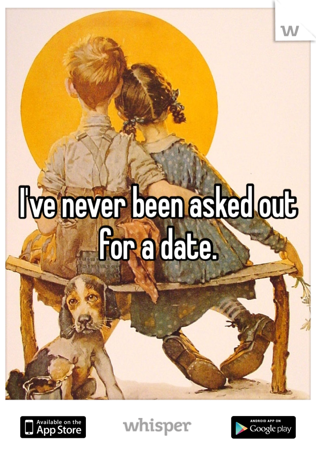 I've never been asked out for a date.