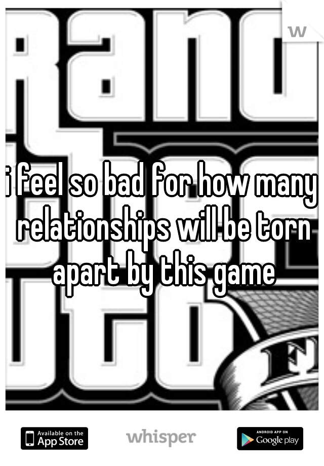 i feel so bad for how many relationships will be torn apart by this game