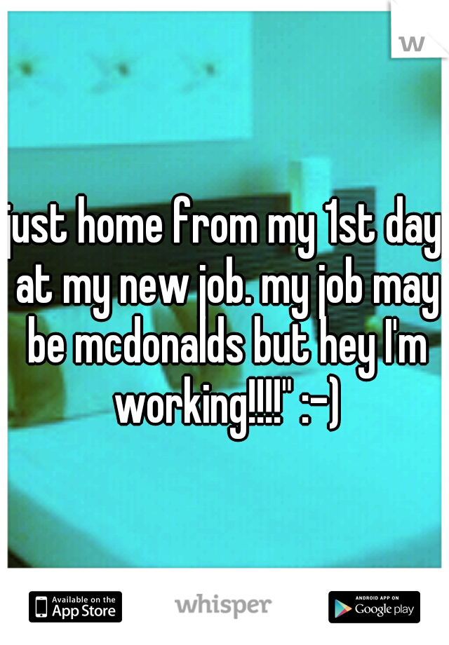 """just home from my 1st day at my new job. my job may be mcdonalds but hey I'm working!!!!"""" :-)"""