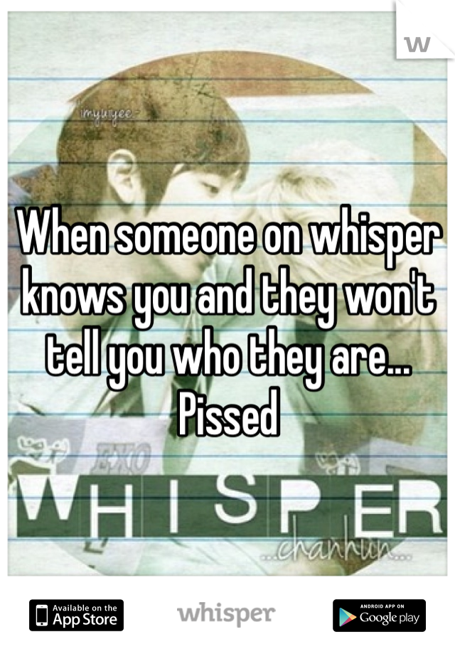 When someone on whisper knows you and they won't tell you who they are... Pissed