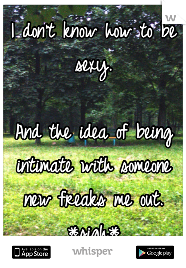 I don't know how to be sexy.   And the idea of being intimate with someone new freaks me out. *sigh*