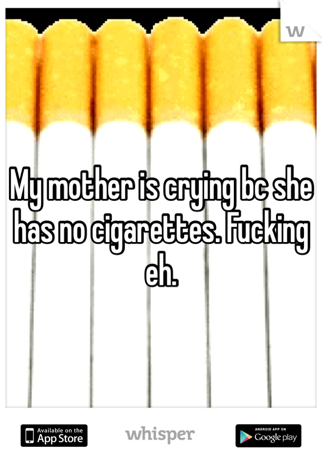 My mother is crying bc she has no cigarettes. Fucking eh.