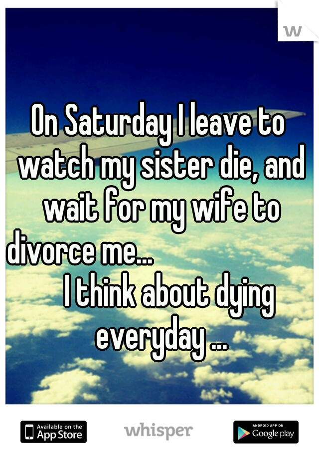 On Saturday I leave to watch my sister die, and wait for my wife to divorce me...                 I think about dying everyday ...