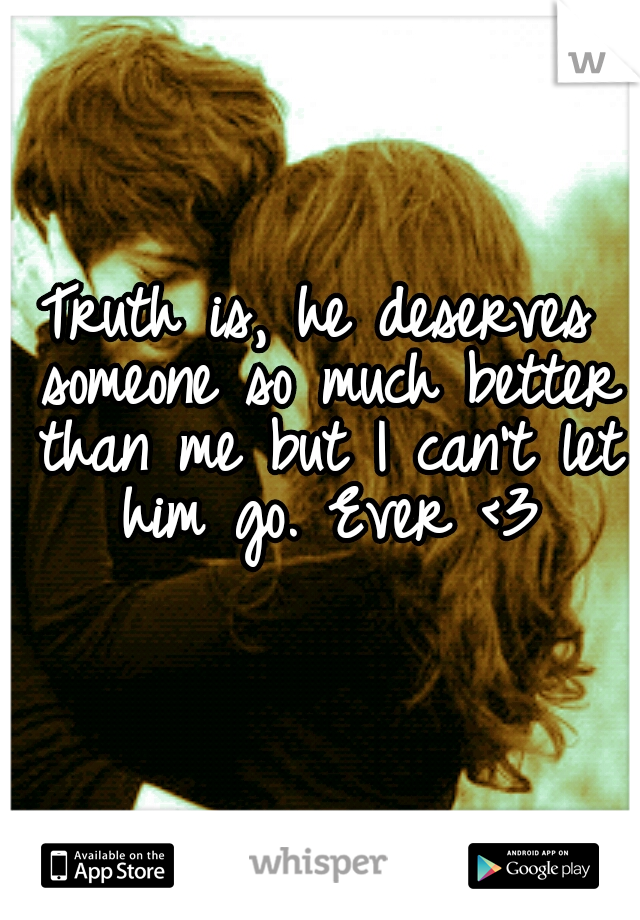 Truth is, he deserves someone so much better than me but I can't let him go. Ever <3