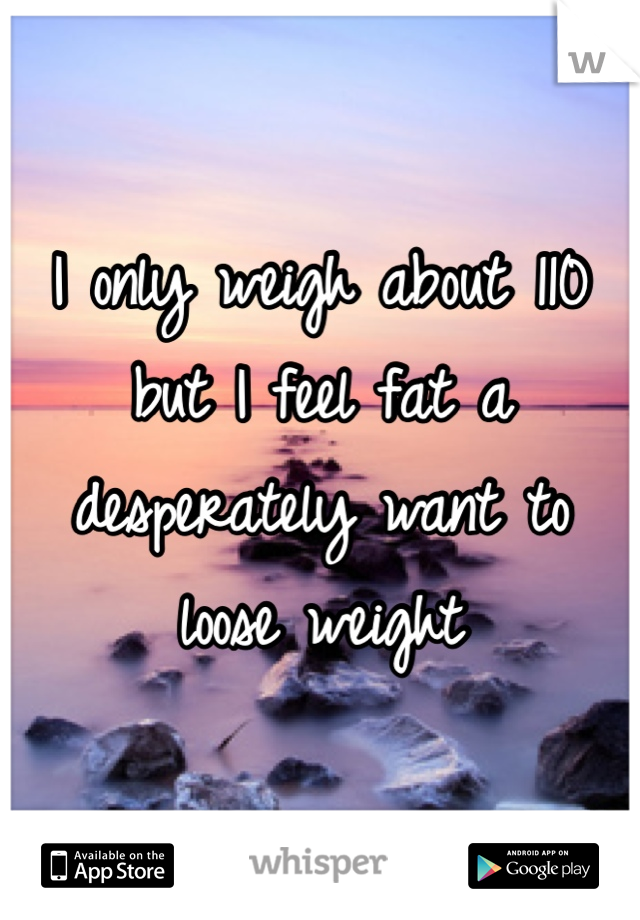 I only weigh about 110 but I feel fat a desperately want to loose weight