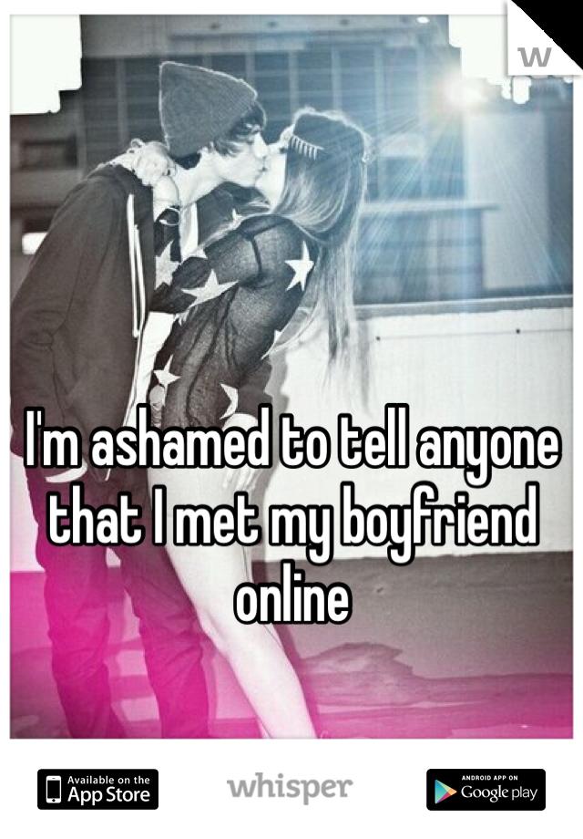 I'm ashamed to tell anyone that I met my boyfriend online