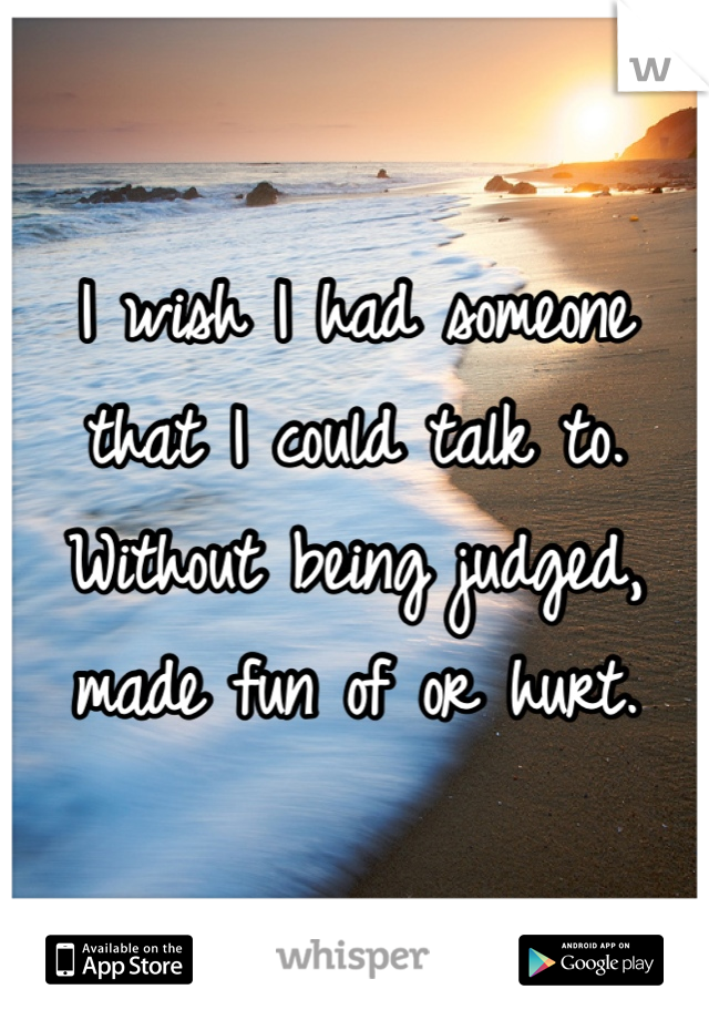 I wish I had someone that I could talk to. Without being judged, made fun of or hurt.