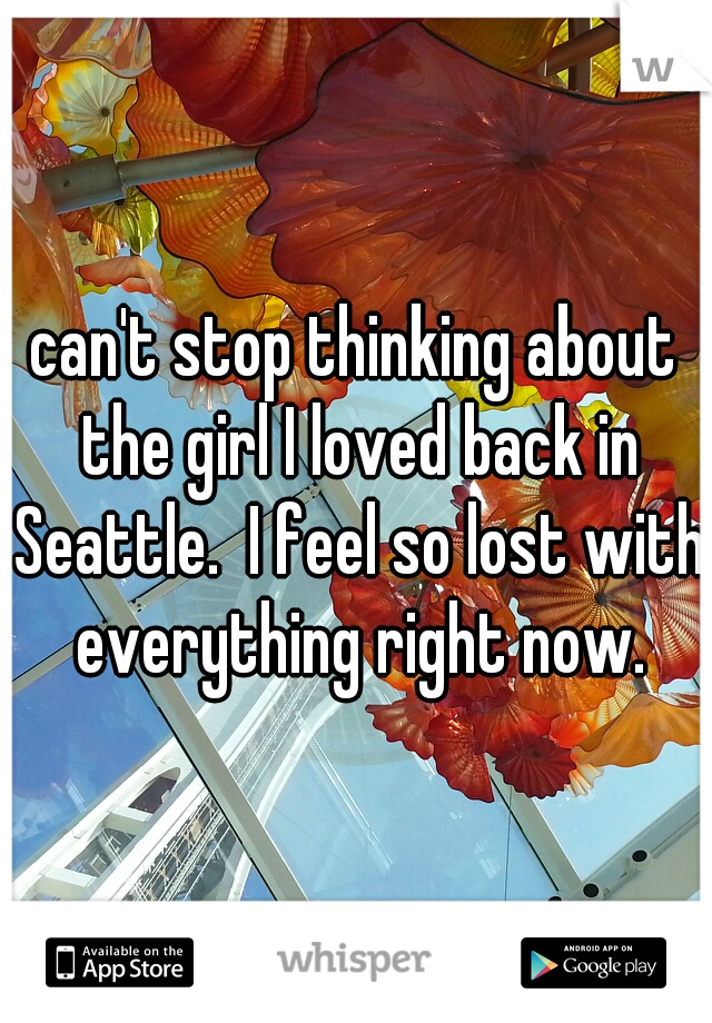 can't stop thinking about the girl I loved back in Seattle.  I feel so lost with everything right now.