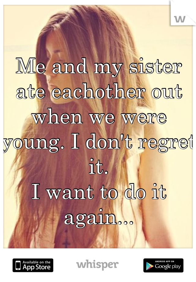 Me and my sister ate eachother out when we were young. I don't regret it. I want to do it again...