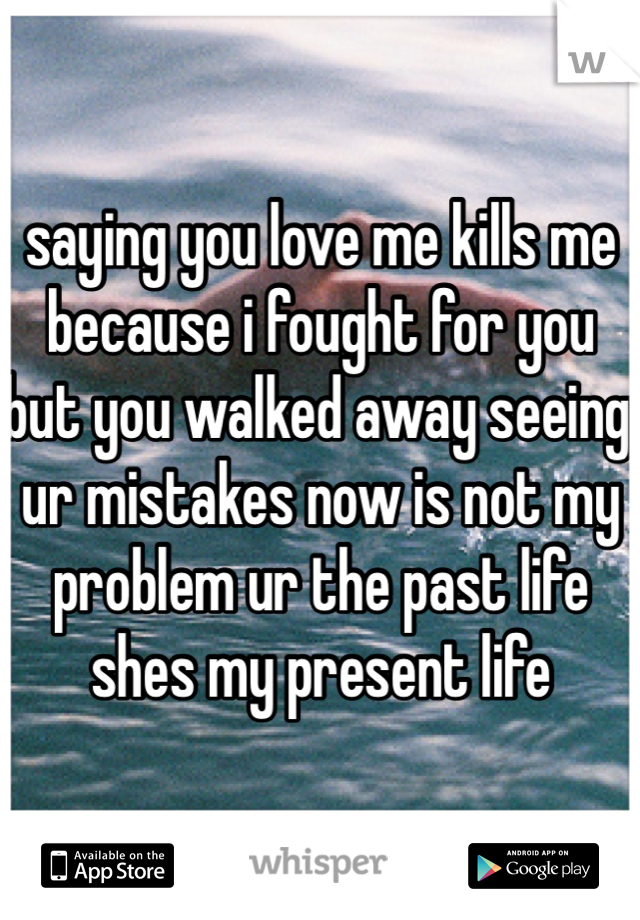 saying you love me kills me because i fought for you but you walked away seeing ur mistakes now is not my problem ur the past life  shes my present life