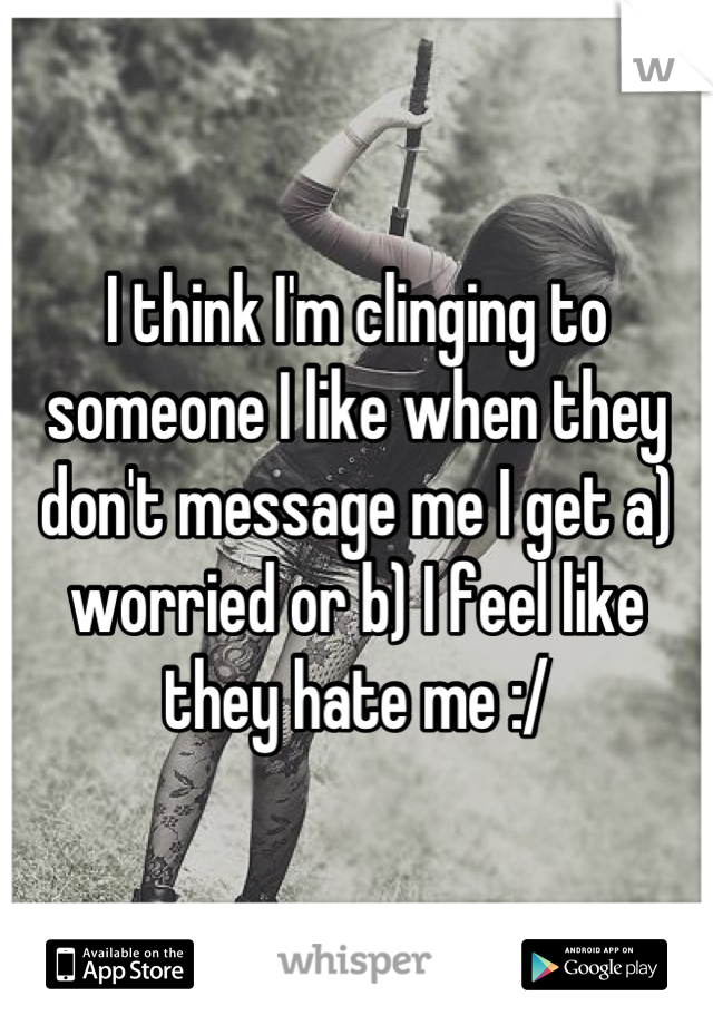 I think I'm clinging to someone I like when they don't message me I get a) worried or b) I feel like they hate me :/