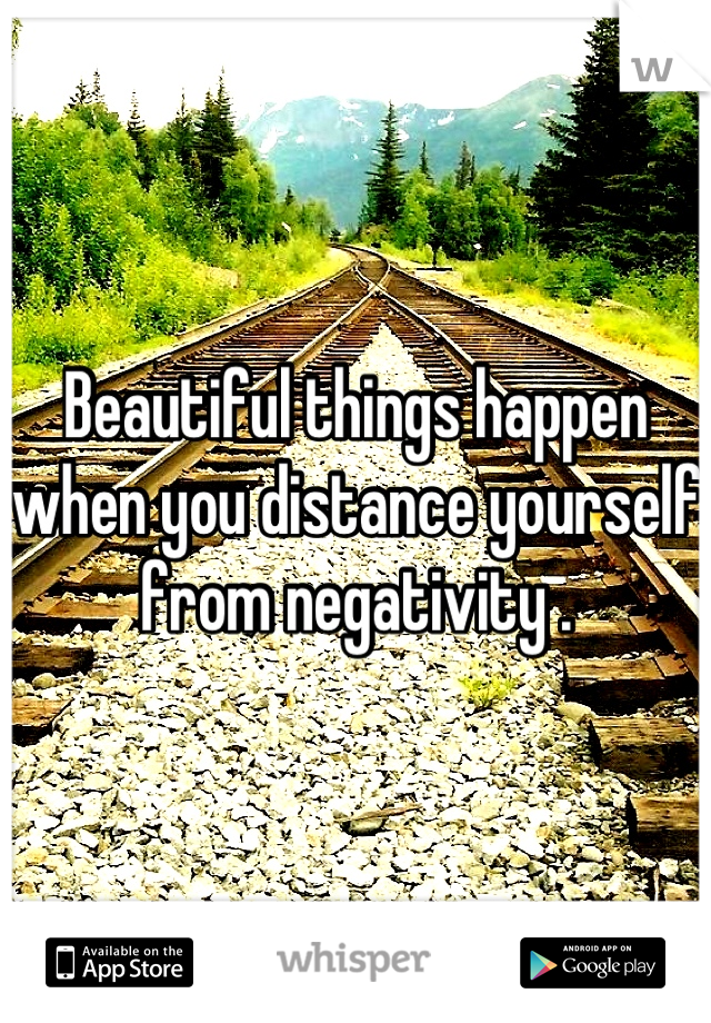 Beautiful things happen when you distance yourself from negativity .