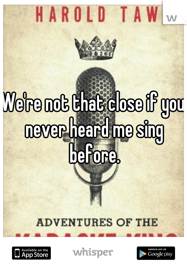 We're not that close if you never heard me sing before.