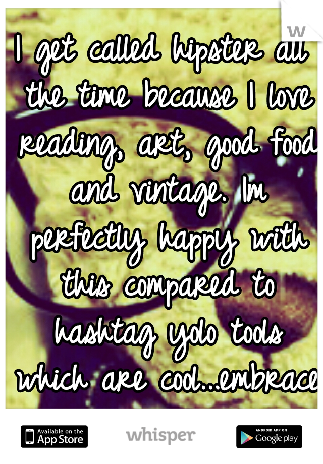I get called hipster all the time because I love reading, art, good food and vintage. Im perfectly happy with this compared to hashtag yolo tools which are cool...embrace your inner nerd!