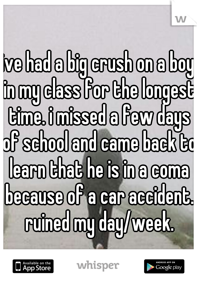 ive had a big crush on a boy in my class for the longest time. i missed a few days of school and came back to learn that he is in a coma because of a car accident. ruined my day/week.