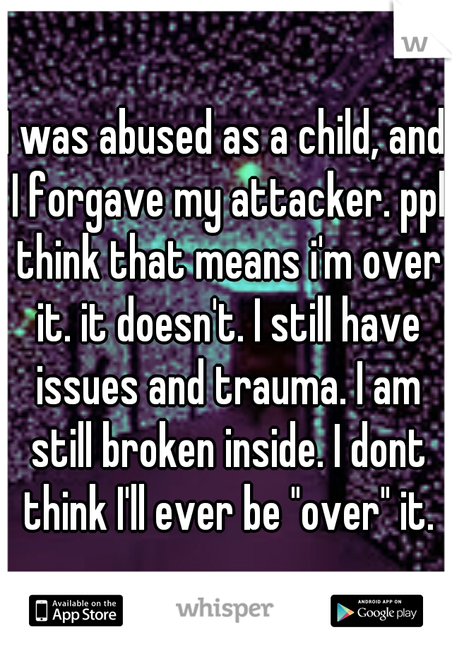 """I was abused as a child, and I forgave my attacker. ppl think that means i'm over it. it doesn't. I still have issues and trauma. I am still broken inside. I dont think I'll ever be """"over"""" it."""
