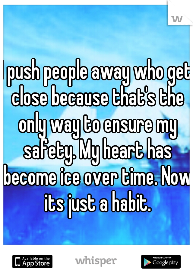 I push people away who get close because that's the only way to ensure my safety. My heart has become ice over time. Now its just a habit.