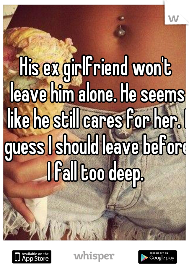 His ex girlfriend won't leave him alone. He seems like he still cares for her. I guess I should leave before I fall too deep.