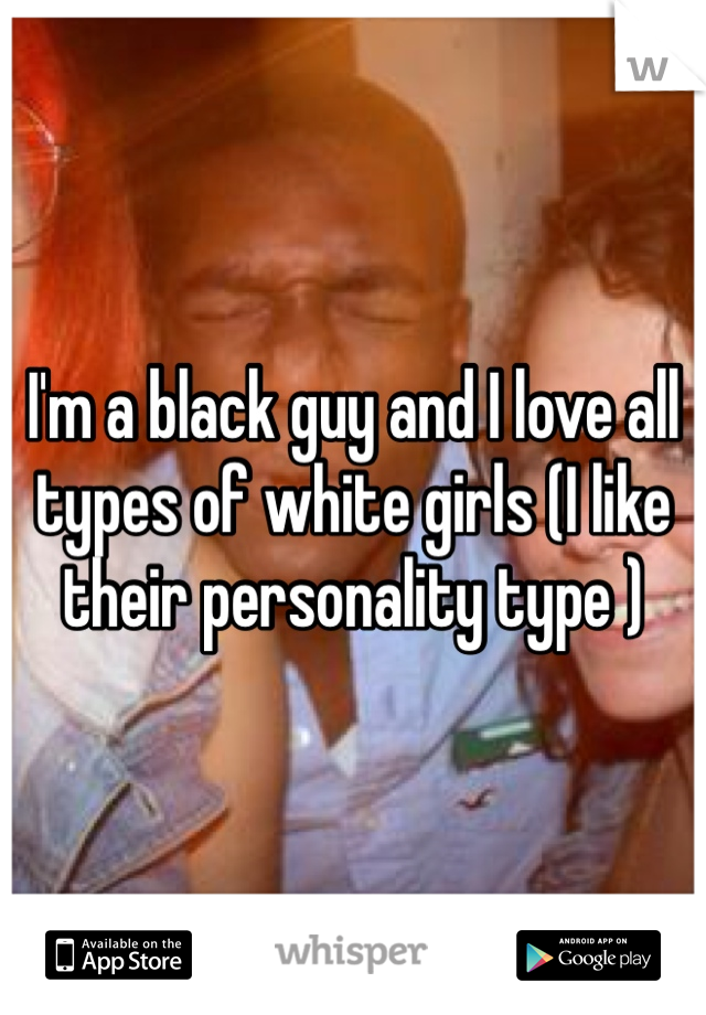 I'm a black guy and I love all types of white girls (I like their personality type )