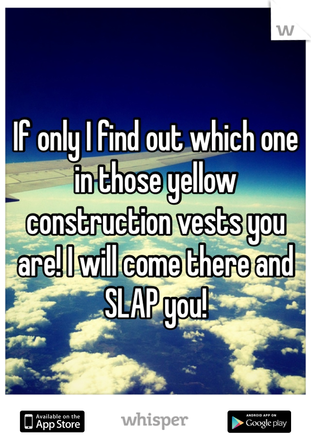If only I find out which one in those yellow construction vests you are! I will come there and SLAP you!