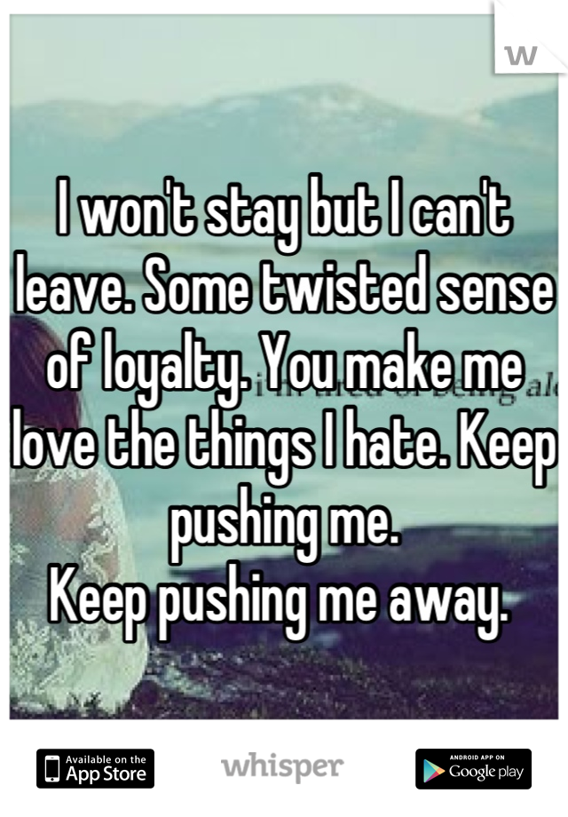 I won't stay but I can't leave. Some twisted sense of loyalty. You make me love the things I hate. Keep pushing me. Keep pushing me away.