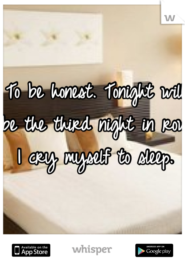 To be honest. Tonight will be the third night in row I cry myself to sleep.