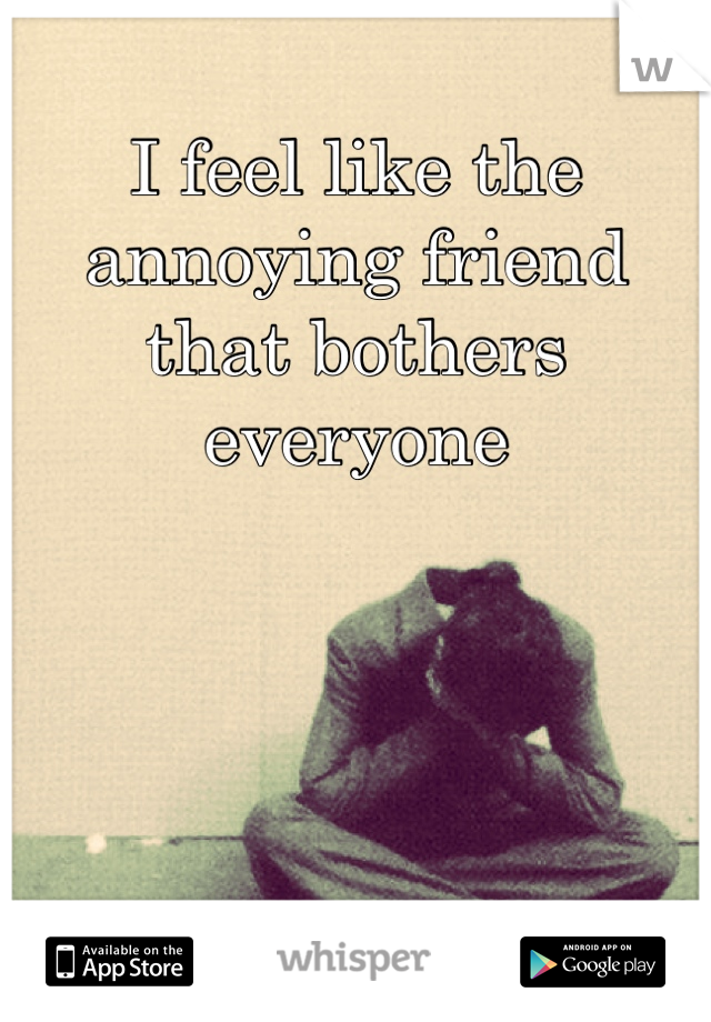 I feel like the annoying friend that bothers everyone
