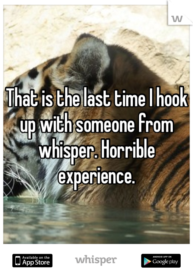 That is the last time I hook up with someone from whisper. Horrible experience.