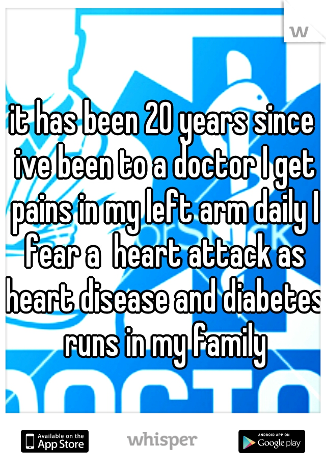 it has been 20 years since ive been to a doctor I get pains in my left arm daily I fear a  heart attack as heart disease and diabetes runs in my family