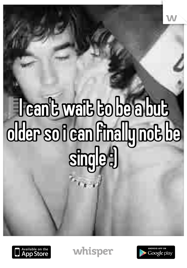 I can't wait to be a but older so i can finally not be single :)