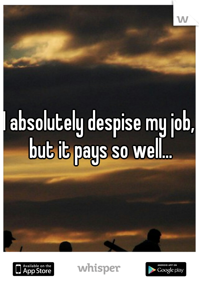 I absolutely despise my job, but it pays so well...