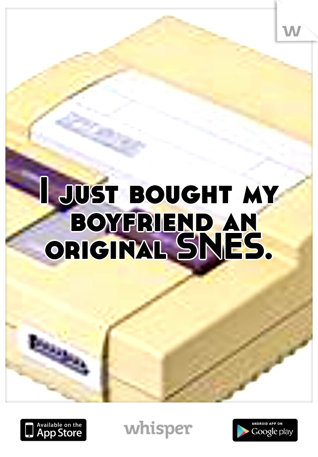 I just bought my boyfriend an original SNES.