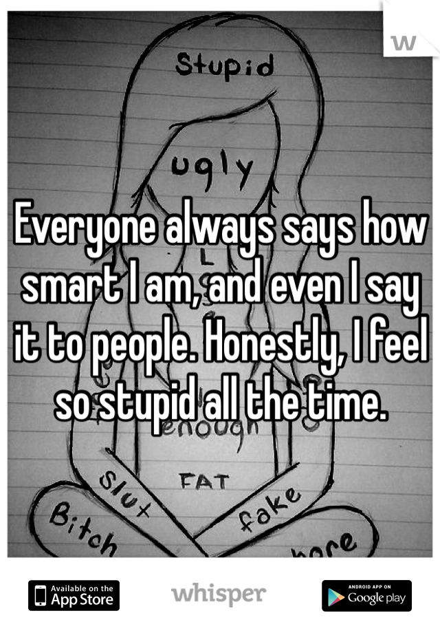 Everyone always says how smart I am, and even I say it to people. Honestly, I feel so stupid all the time.