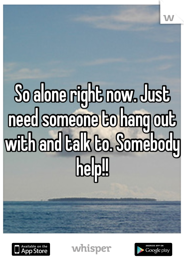 So alone right now. Just need someone to hang out with and talk to. Somebody help!!
