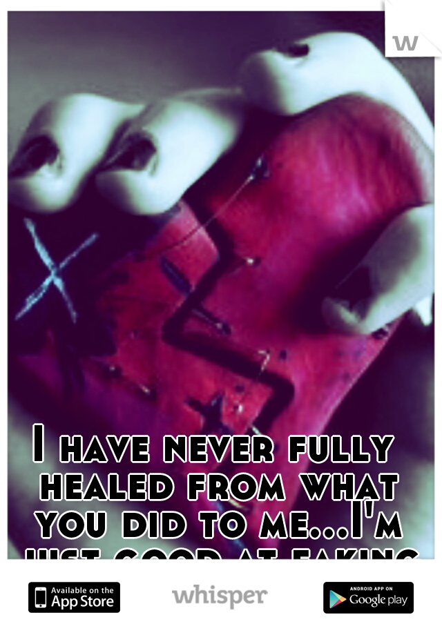 I have never fully healed from what you did to me...I'm just good at faking it.
