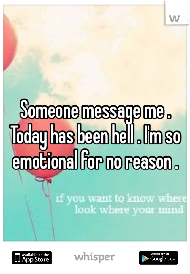 Someone message me . Today has been hell . I'm so emotional for no reason .