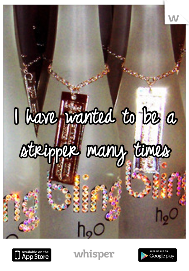 I have wanted to be a stripper many times