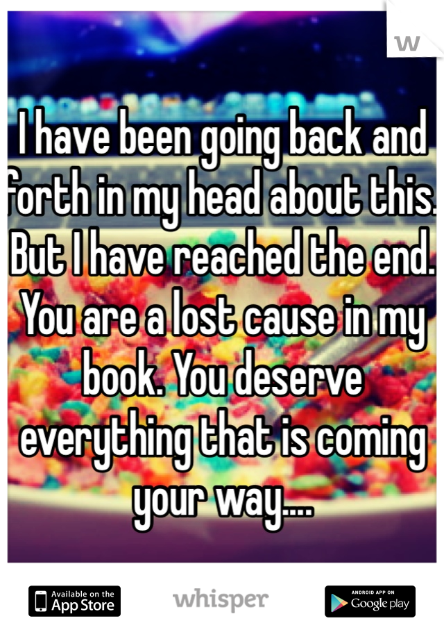 I have been going back and forth in my head about this. But I have reached the end. You are a lost cause in my book. You deserve everything that is coming your way....
