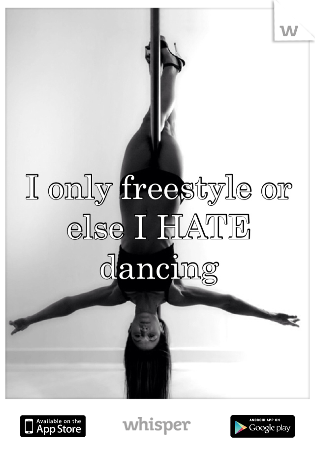 I only freestyle or else I HATE dancing
