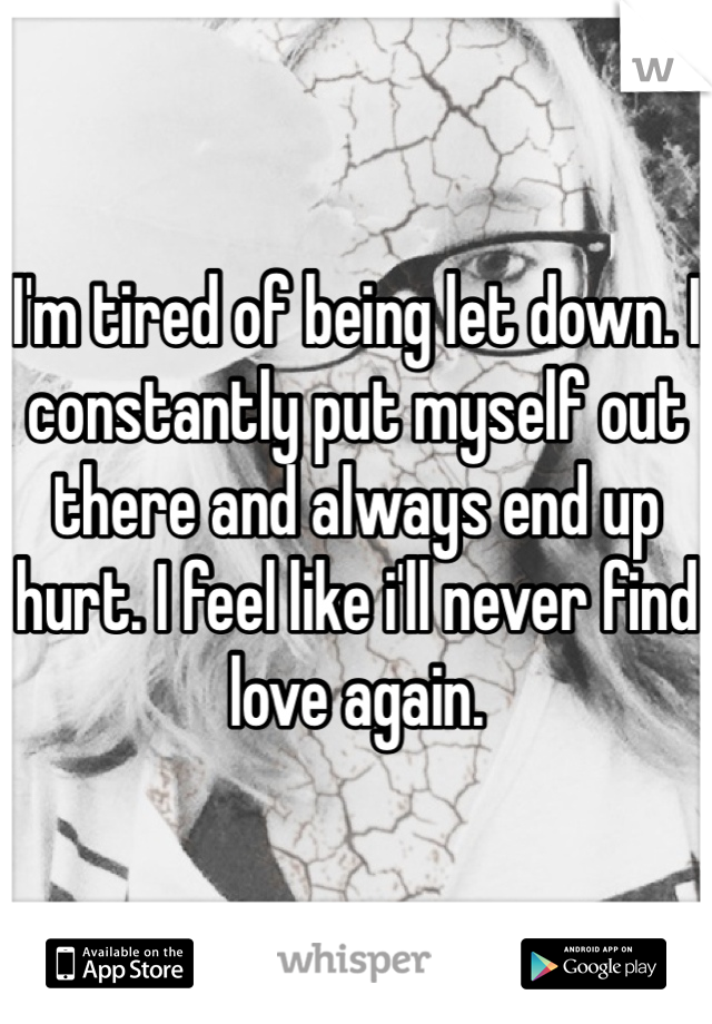 I'm tired of being let down. I constantly put myself out there and always end up hurt. I feel like i'll never find love again.